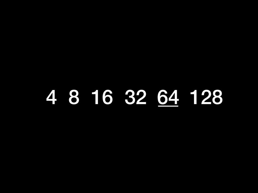 4 8 16 32 __ 128 64