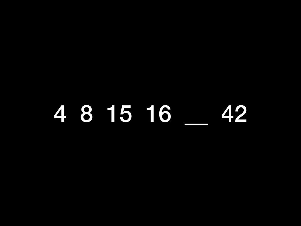 4 8 15 16 __ 42