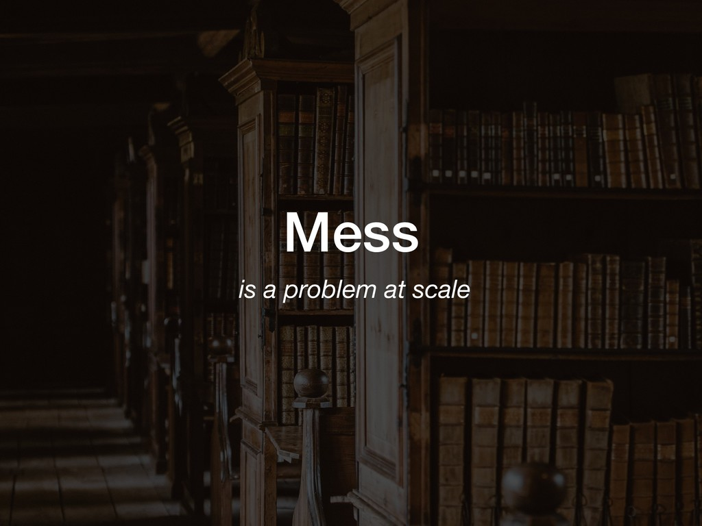 Mess is a problem at scale