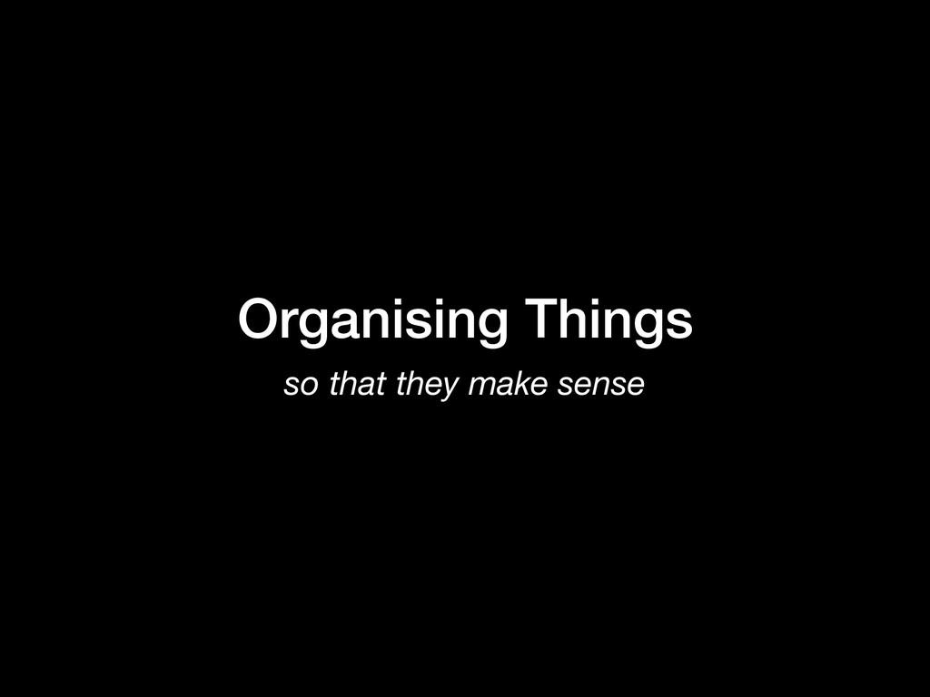 Organising Things so that they make sense