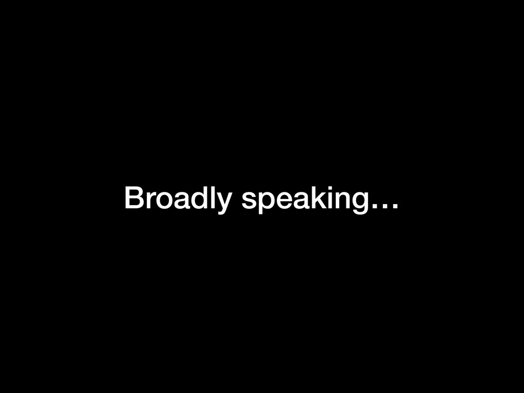 Broadly speaking…