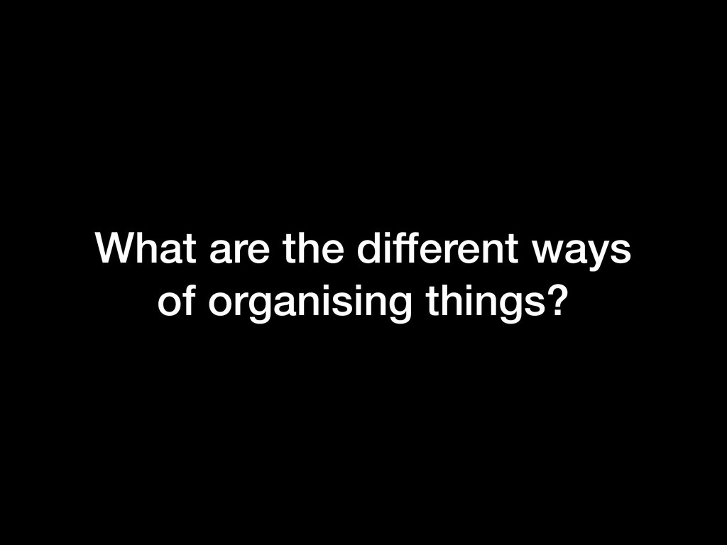 What are the different ways of organising thing...
