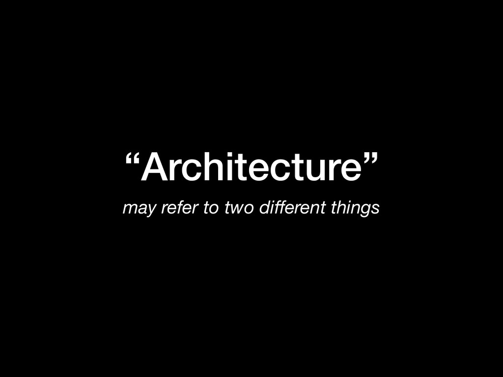 """""""Architecture"""" may refer to two different things"""
