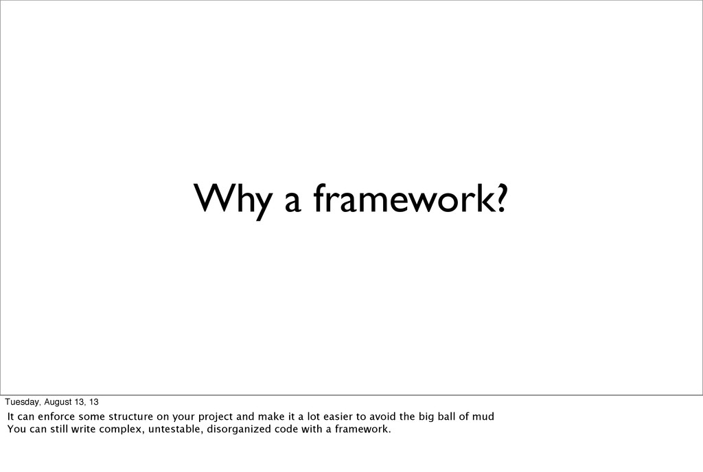 Why a framework? Tuesday, August 13, 13 It can ...