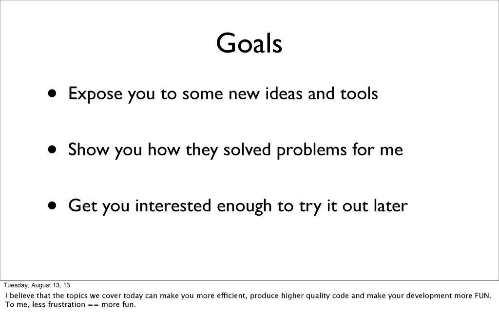 Goals • Expose you to some new ideas and tools ...