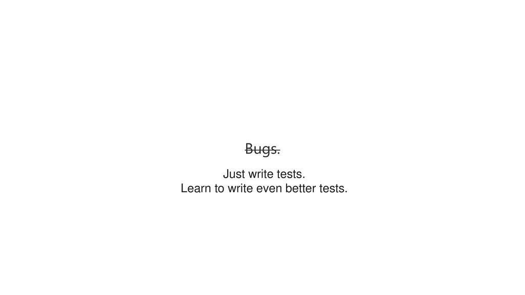 Bugs. Just write tests. Learn to write even bet...