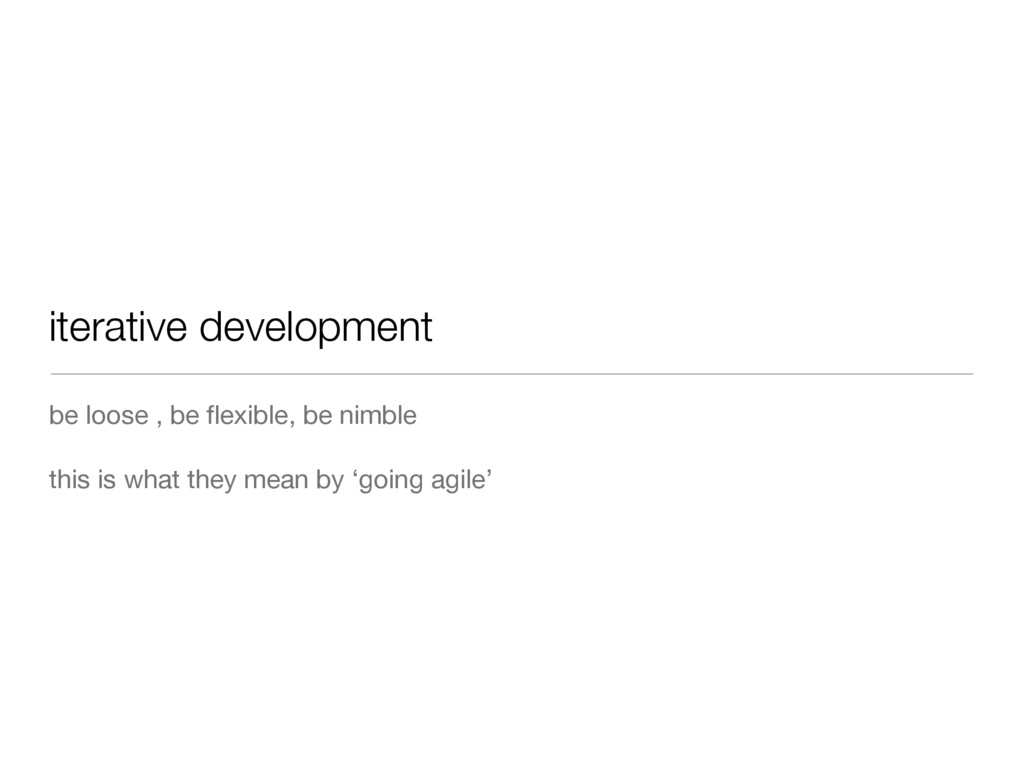 iterative development be loose , be flexible, be...