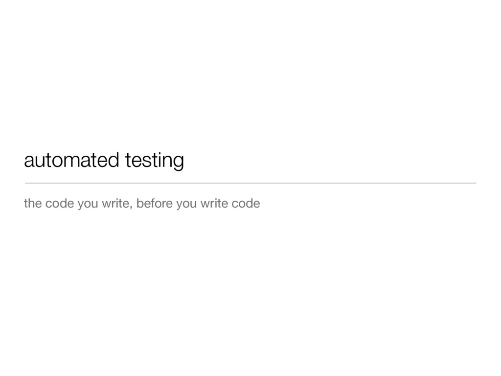 automated testing the code you write, before yo...
