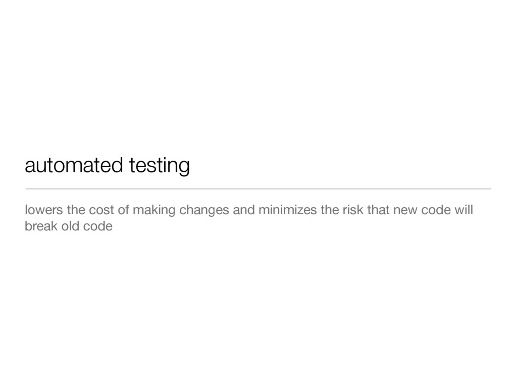 automated testing lowers the cost of making cha...