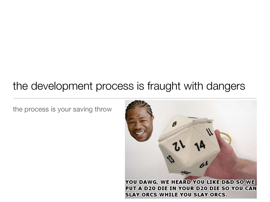 the development process is fraught with dangers...