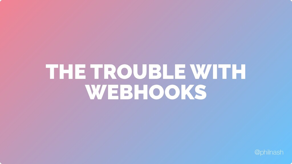 THE TROUBLE WITH WEBHOOKS @philnash