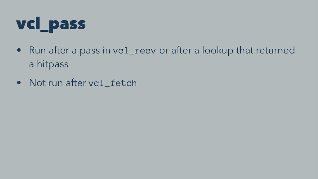 vcl_pass • Run after a pass in vcl_recv or afte...