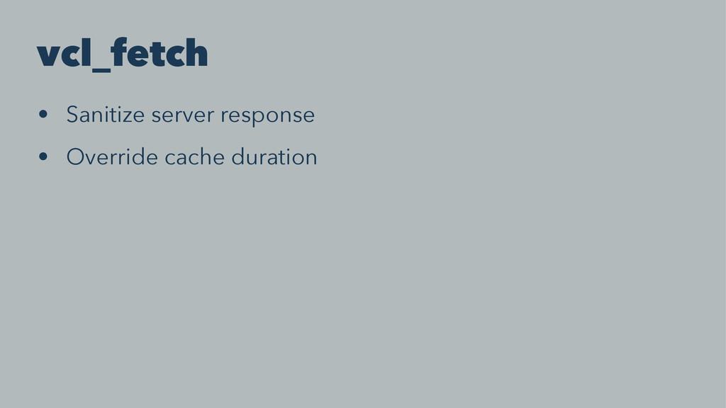 vcl_fetch • Sanitize server response • Override...