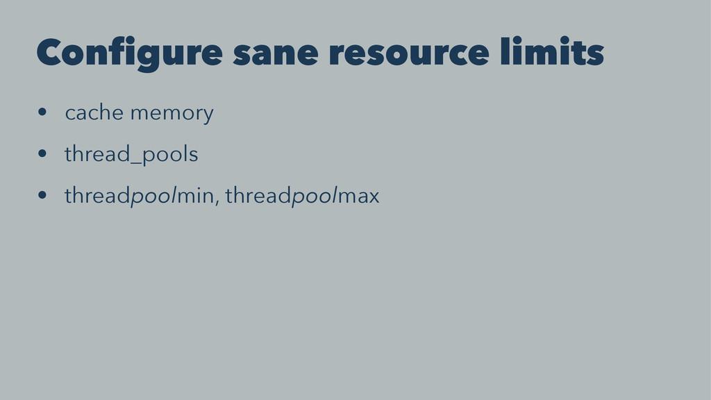 Configure sane resource limits • cache memory •...