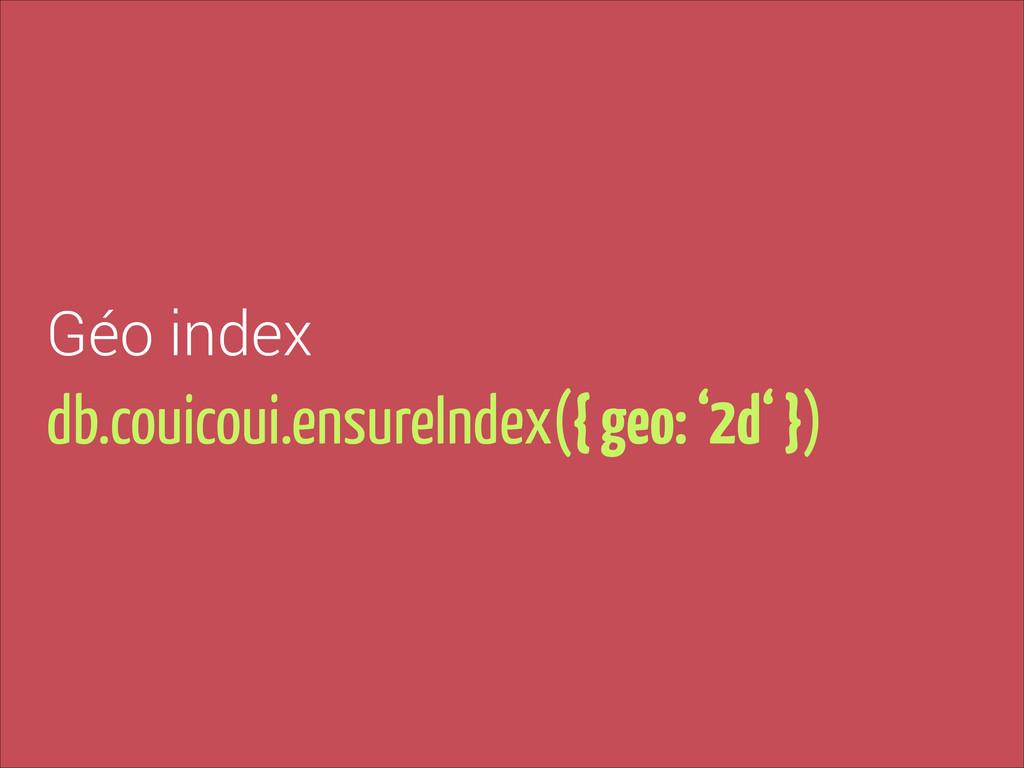 db.couicoui.ensureIndex({ geo: '2d' }) Géo index