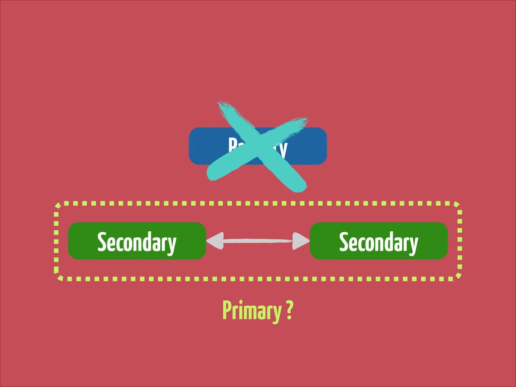 Primary Secondary Secondary Primary ?