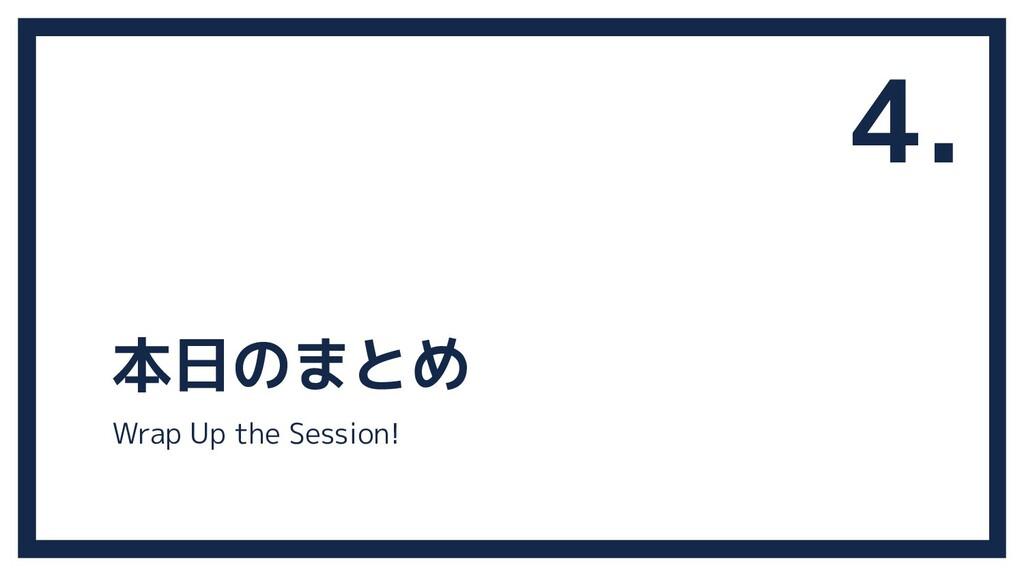 本日のまとめ 4. Wrap Up the Session!