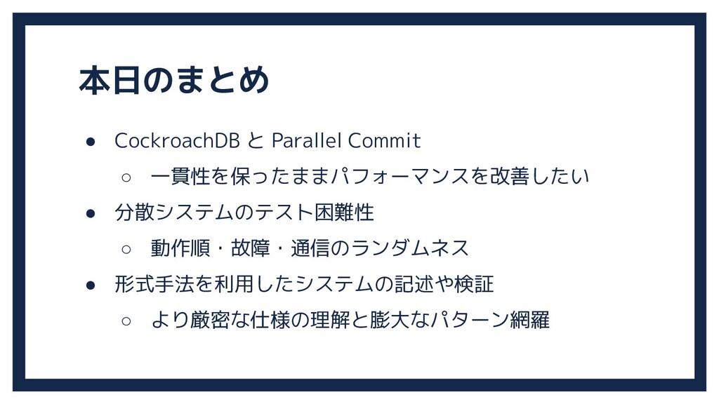 本日のまとめ ● CockroachDB と Parallel Commit ○ 一貫性を保っ...