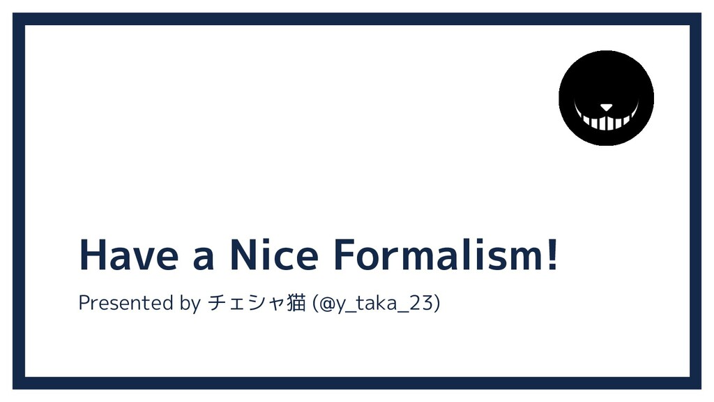 Have a Nice Formalism! Presented by チェシャ猫 (@y_t...
