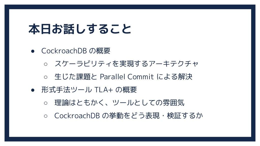 本日お話しすること ● CockroachDB の概要 ○ スケーラビリティを実現するアーキテ...