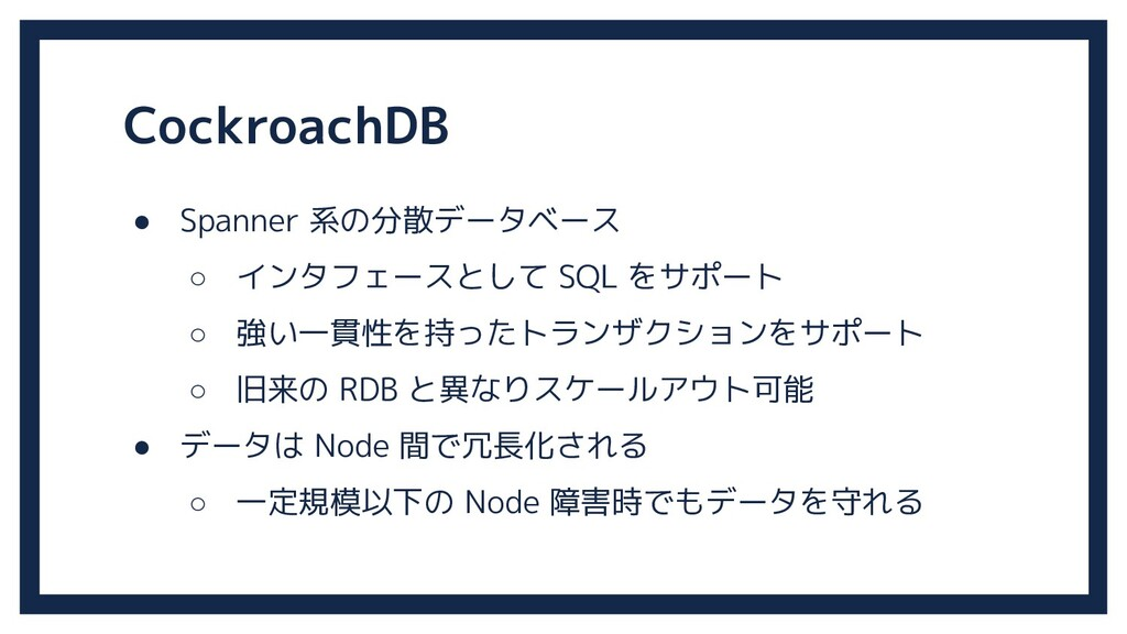 CockroachDB ● Spanner 系の分散データベース ○ インタフェースとして S...