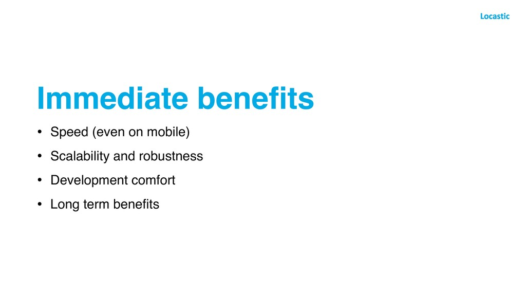 Immediate benefits • Speed (even on mobile) • Sc...