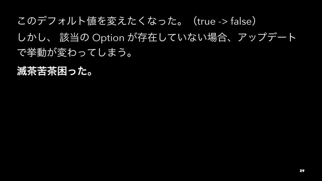 ͜ͷσϑΥϧτΛม͑ͨ͘ͳͬͨɻʢtrue -> falseʣ ͔͠͠ɺ ֘ͷ Optio...