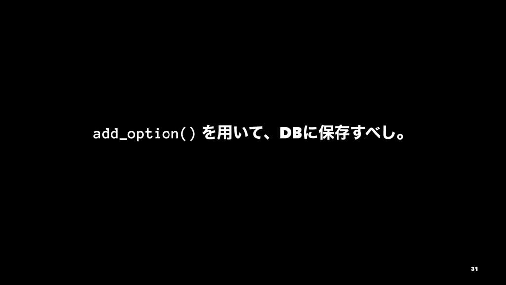 add_option() Λ༻͍ͯɺDBʹอଘ͢͠ɻ 31