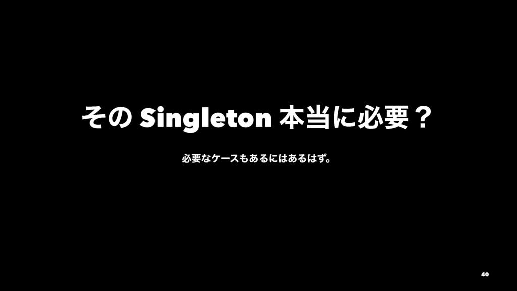ͦͷ Singleton ຊʹඞཁʁ ඞཁͳέʔε͋Δʹ͋Δͣɻ 40