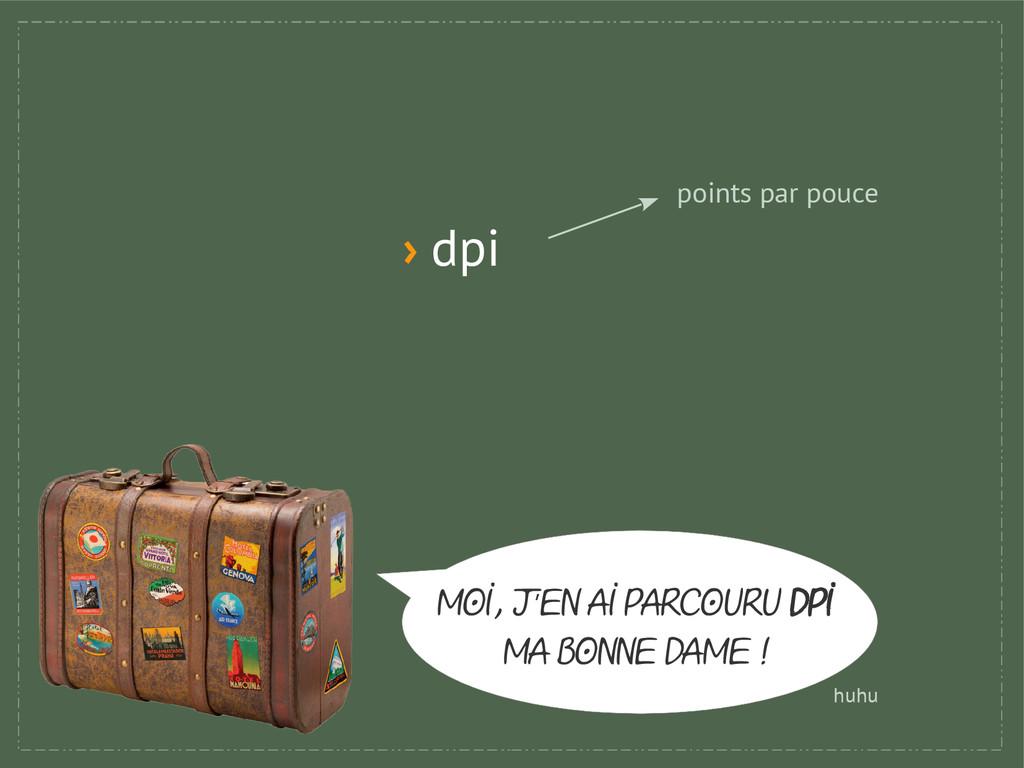 › dpi points par pouce MOI, j en AI PARCOURU ' ...