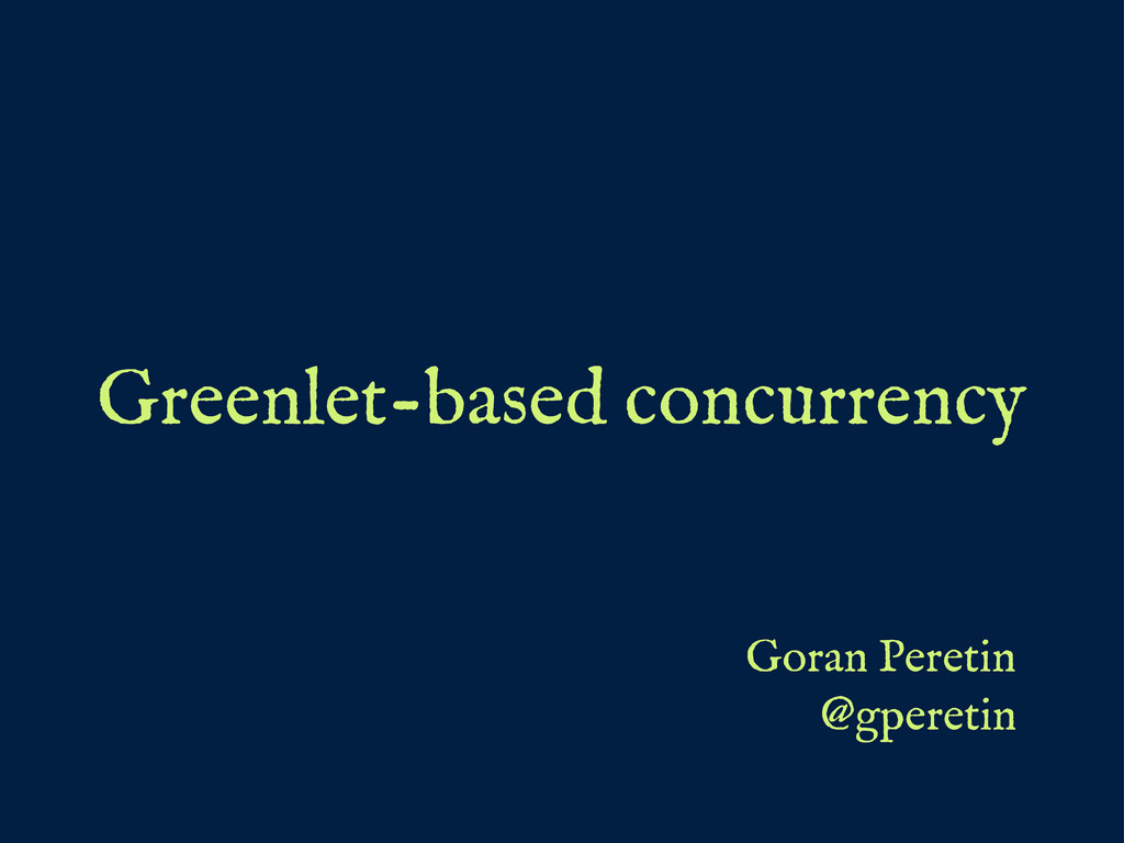 Greenlet-based concurrency Goran Peretin @gpere...