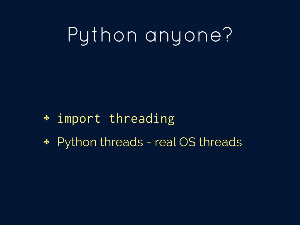 Python anyone? ✤ import threading ✤ Python thre...