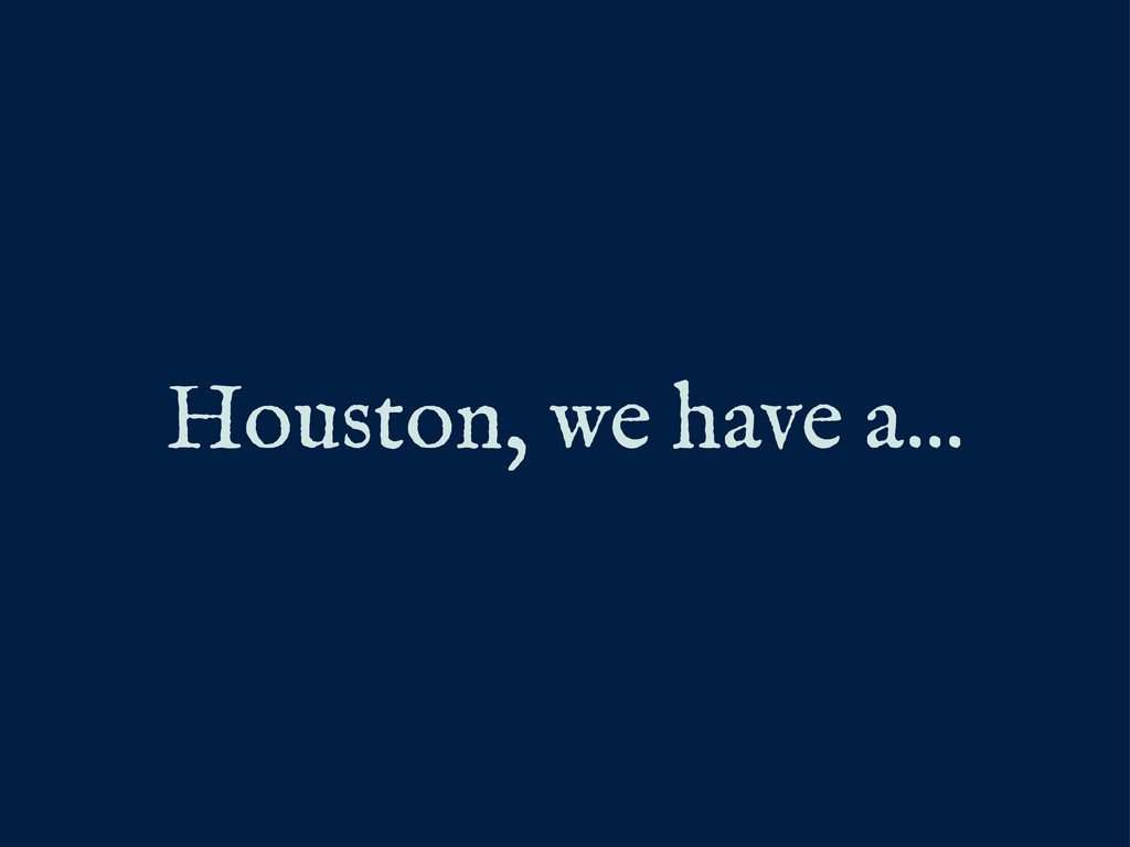 Houston, we have a...
