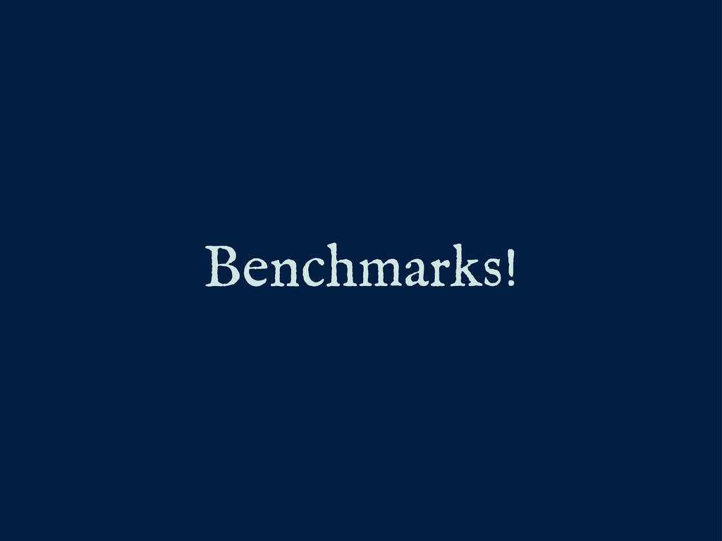 Benchmarks!