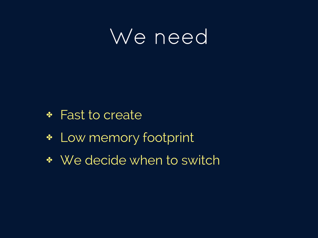 We need ✤ Fast to create ✤ Low memory footprint...