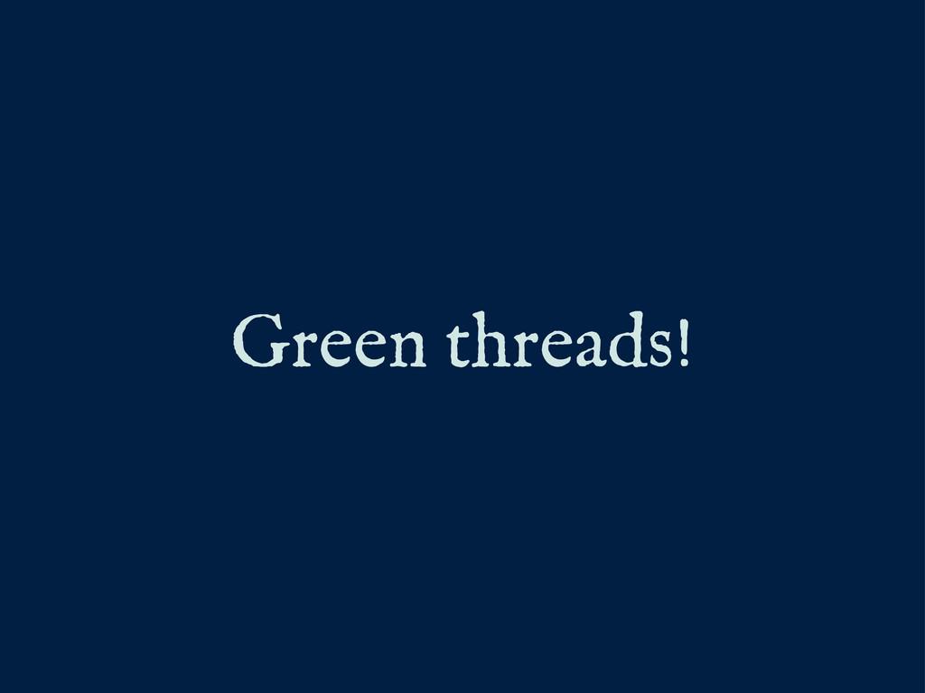 Green threads!