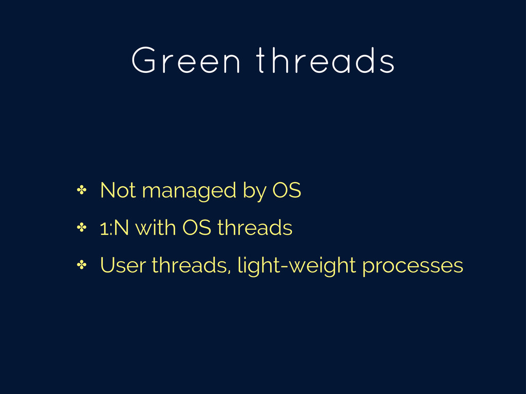 Green threads ✤ Not managed by OS ✤ 1:N with OS...
