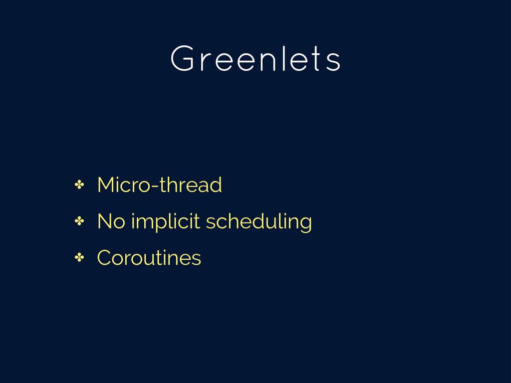 Greenlets ✤ Micro-thread ✤ No implicit scheduli...