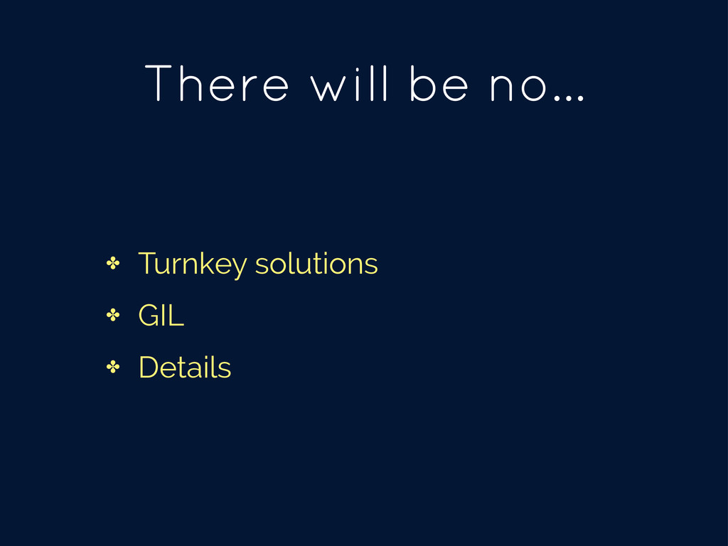 There will be no... ✤ Turnkey solutions ✤ GIL ✤...