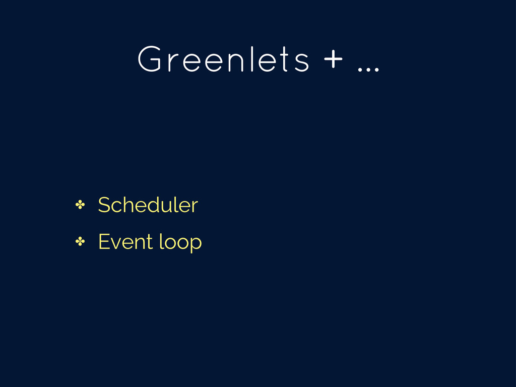 ✤ Scheduler ✤ Event loop Greenlets + ...