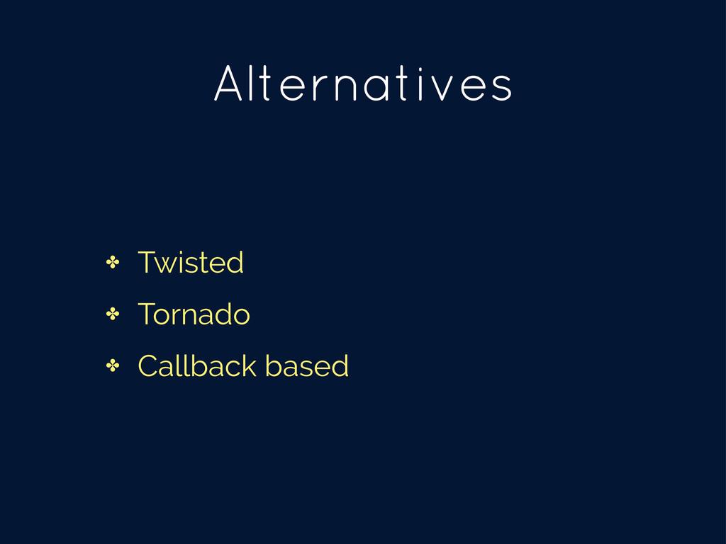 Alternatives ✤ Twisted ✤ Tornado ✤ Callback bas...