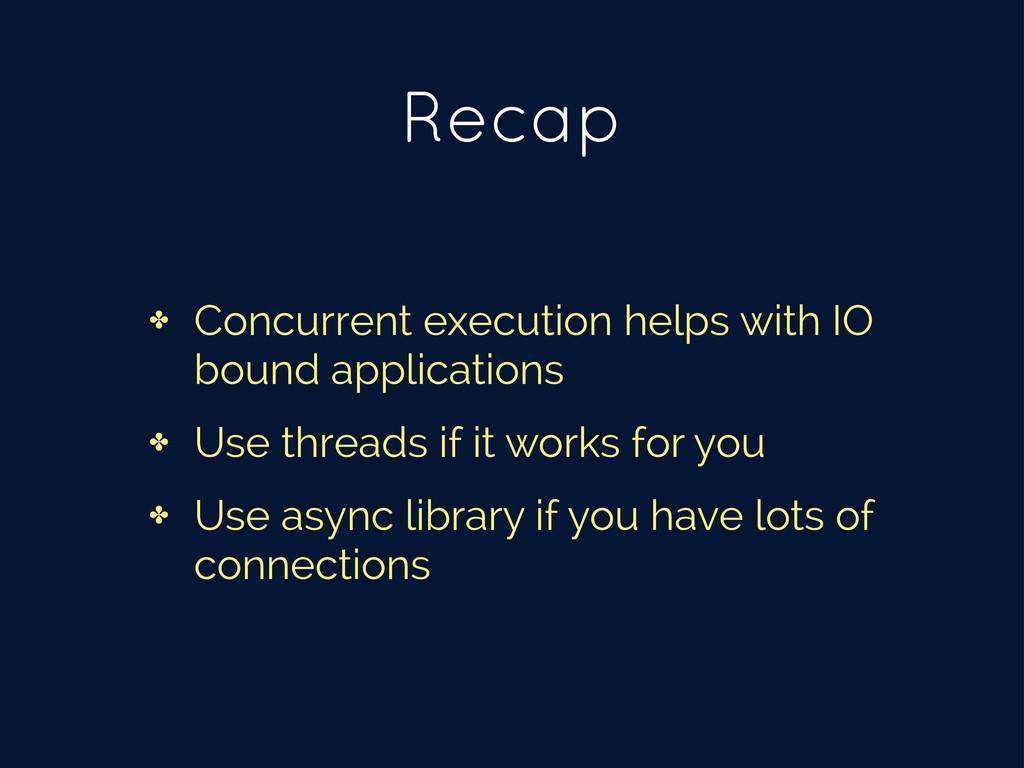 Recap ✤ Concurrent execution helps with IO boun...