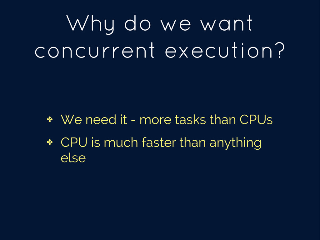 Why do we want concurrent execution? ✤ We need ...
