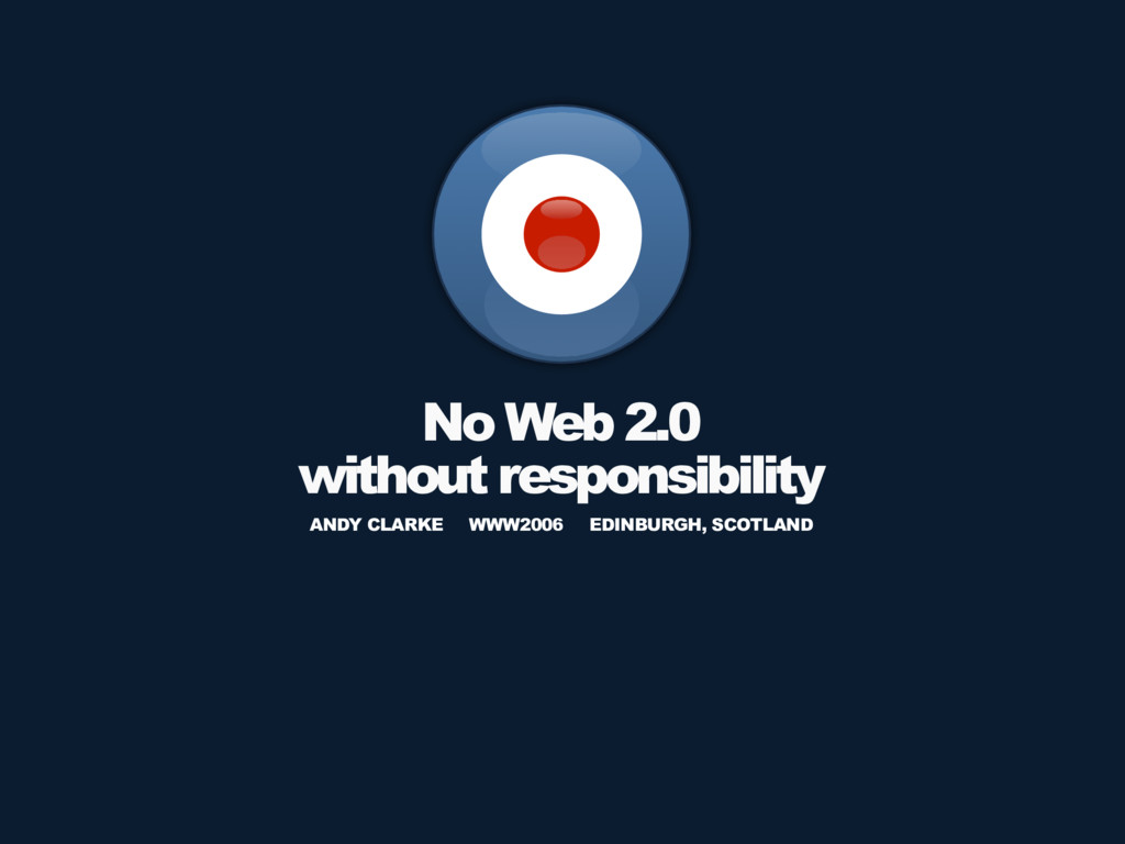 No Web 2.0 without responsibility ANDY CLARKE W...