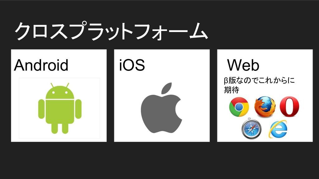 クロスプラットフォーム Android iOS Web β版なのでこれからに 期待
