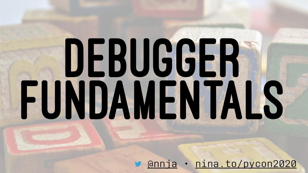 DEBUGGER FUNDAMENTALS @nnja • nina.to/pycon2020