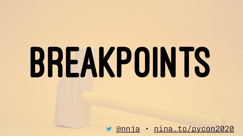 BREAKPOINTS @nnja • nina.to/pycon2020
