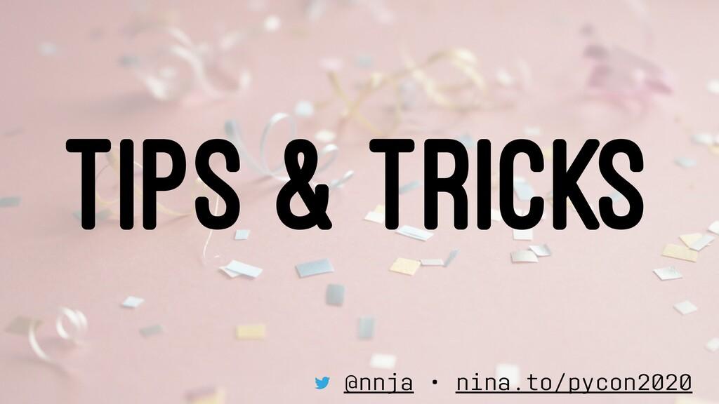 TIPS & TRICKS @nnja • nina.to/pycon2020
