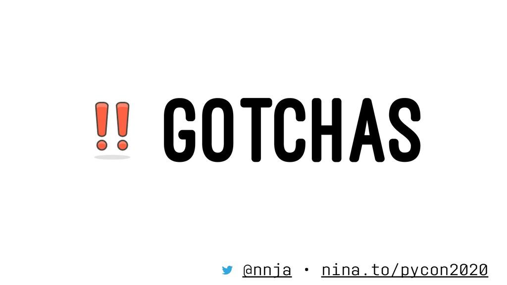 GOTCHAS @nnja • nina.to/pycon2020