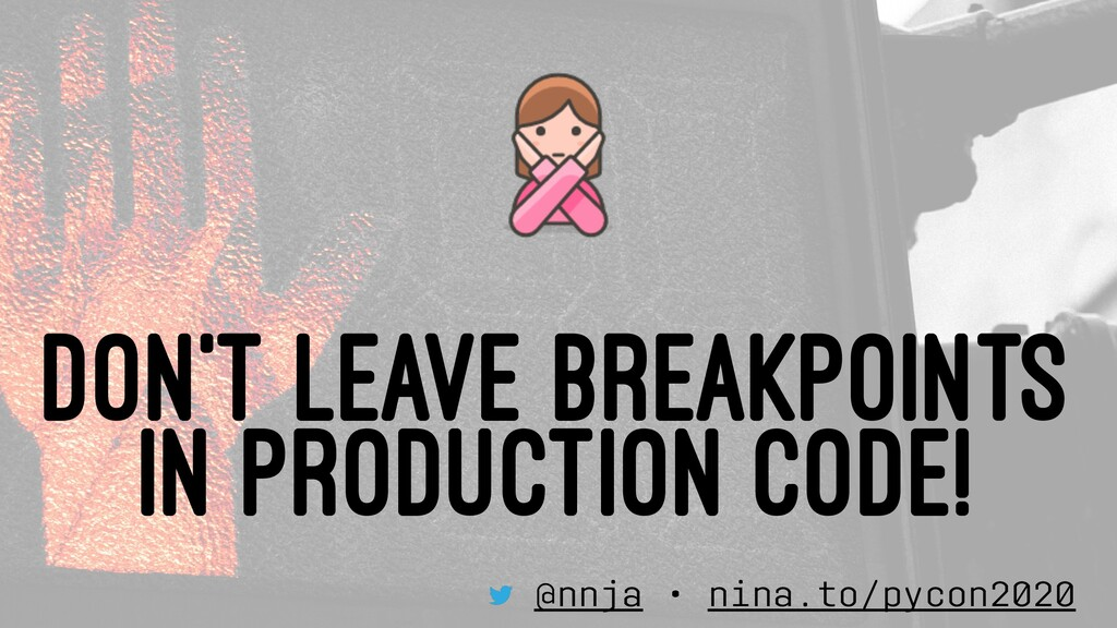DON'T LEAVE BREAKPOINTS IN PRODUCTION CODE! @nn...